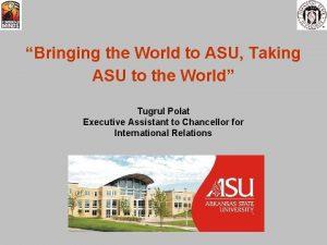 Bringing the World to ASU Taking ASU to