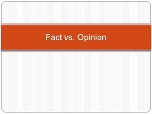 Fact vs Opinion Fact Opinion Can by proven