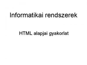 Informatikai rendszerek HTML alapjai gyakorlat A HTML alapjai