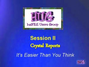 Session II Crystal Reports Its Easier Than You
