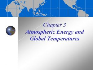 Chapter 3 Atmospheric Energy and Global Temperatures Atmospheric