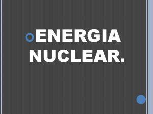 ENERGIA NUCLEAR ENERGIA NUCLEAR La energa nuclear o