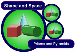Shape and Space Prisms and Pyramids Prisms A
