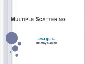 MULTIPLE SCATTERING CM 34 RAL Timothy Carlisle 1