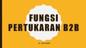 FUNGSI PERTUKARAN B 2 B Dr Lana Sularto