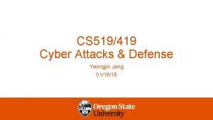CS 519419 Cyber Attacks Defense Yeongjin Jang 011618