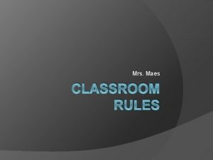 Mrs Maes CLASSROOM RULES Mrs Maes CLASS RULES