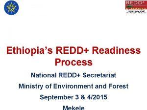 Ethiopias REDD Readiness Process National REDD Secretariat Ministry