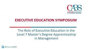 EXECUTIVE EDUCATION SYMPOSIUM The Role of Executive Education