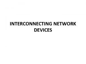 INTERCONNECTING NETWORK DEVICES Connecting Devices Five connecting devices