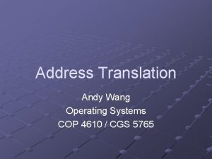 Address Translation Andy Wang Operating Systems COP 4610
