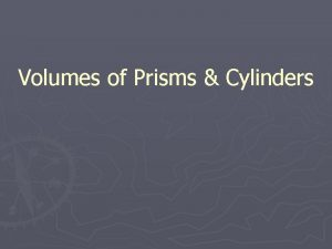 Volumes of Prisms Cylinders Volume Volume Is the