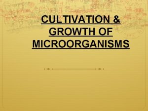 CULTIVATION GROWTH OF MICROORGANISMS CULTIVATION OF MICROORGANISMS To