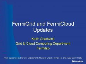 Fermi Grid and Fermi Cloud Updates Keith Chadwick