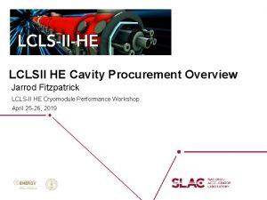 LCLSII HE Cavity Procurement Overview Jarrod Fitzpatrick LCLSII