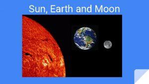 Sun Earth and Moon The Sun The sun