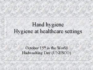 Hand hygiene Hygiene at healthcare settings October 15