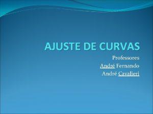 AJUSTE DE CURVAS Professores Andr Fernando Andr Cavalieri