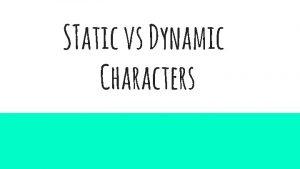 STatic vs Dynamic Characters Static vs Dynamic Characters