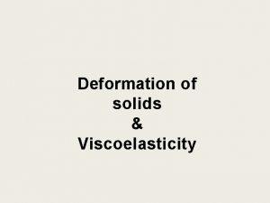 Deformation of solids Viscoelasticity Deformation of Solids External
