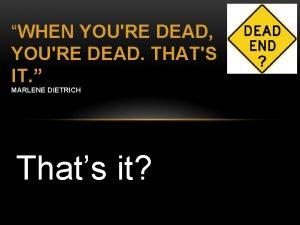 WHEN YOURE DEAD YOURE DEAD THATS IT MARLENE