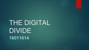 THE DIGITAL DIVIDE 16011614 DIGITAL DIVIDE DEFINITION Digital