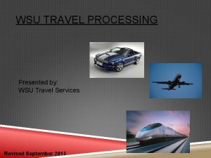 WSU TRAVEL PROCESSING Presented by WSU Travel Services