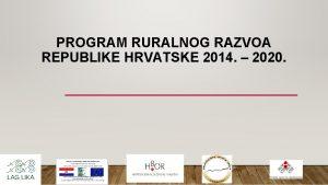 PROGRAM RURALNOG RAZVOA REPUBLIKE HRVATSKE 2014 2020 PROGRAM