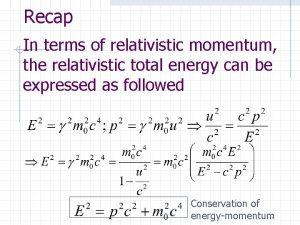 Recap In terms of relativistic momentum the relativistic