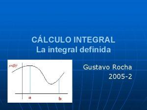CLCULO INTEGRAL La integral definida Gustavo Rocha 2005