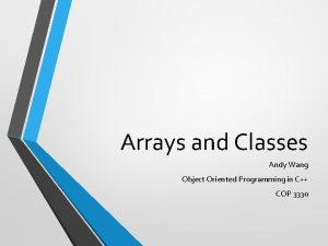 Arrays and Classes Andy Wang Object Oriented Programming