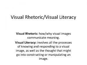 Visual RhetoricVisual Literacy Visual Rhetoric howwhy visual images