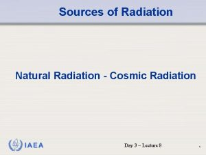 Sources of Radiation Natural Radiation Cosmic Radiation IAEA