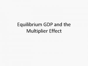 Equilibrium GDP and the Multiplier Effect Aggregate Expenditures