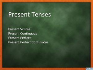Present Tenses Present Simple Present Continuous Present Perfect