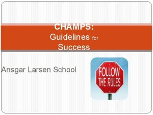 CHAMPS Guidelines for Success Ansgar Larsen School Be
