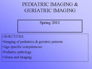 PEDIATRIC IMAGING GERIATRIC IMAGING Spring 2011 OBJECTIVES Imaging