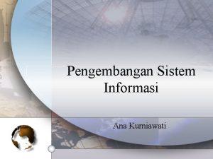 Pengembangan Sistem Informasi Ana Kurniawati Definisi Pengembangan sistem