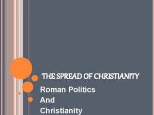 THE SPREAD OF CHRISTIANITY Roman Politics And Christianity