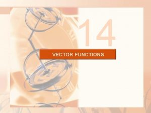 14 VECTOR FUNCTIONS VECTOR FUNCTIONS The functions that
