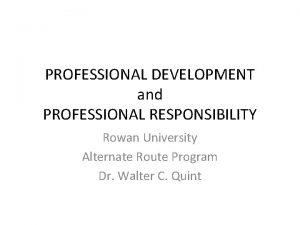 PROFESSIONAL DEVELOPMENT and PROFESSIONAL RESPONSIBILITY Rowan University Alternate