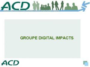 GROUPE DIGITAL IMPACTS Groupe Digital Impacts Composition Leader