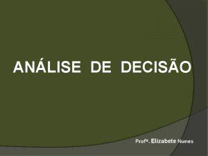 ANLISE DE DECISO Prof Elizabete Nunes DECISO Mesmo