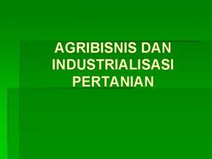 AGRIBISNIS DAN INDUSTRIALISASI PERTANIAN AGRIBISNIS INDUSTRIALISASI MEMBERIKAN DAMPAK