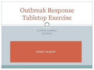 Outbreak Response Tabletop Exercise LPHA NAME DATE INSERT