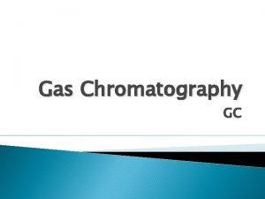 Gas Chromatography GC Gas Chromatograph GC COMPONENTS Gas