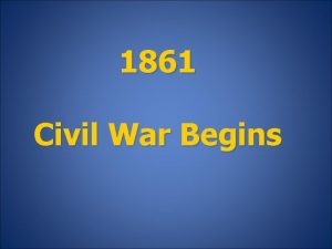 1861 Civil War Begins January 1861 The South