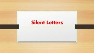 Silent Letters WHAT ARE SILENT LETTERS A silent