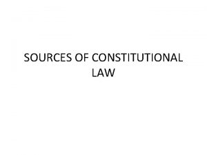 SOURCES OF CONSTITUTIONAL LAW Legal basis Legal ground