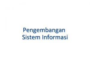 Pengembangan Sistem Informasi Tujuan Menjelaskan definisi pengembangan sistem